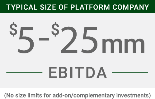 Typical size of platform company: $5-$25MM EBITDA - No size limits for add-on/complementary investments